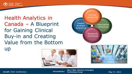 Health Analytics in Canada – A Blueprint for Gaining Clinical Buy-in and Creating Value from the Bottom up Alex J Mair, Director, Emerging Technology Group.