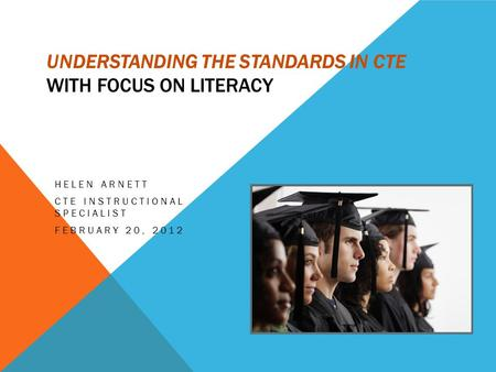 UNDERSTANDING THE STANDARDS IN CTE WITH FOCUS ON LITERACY HELEN ARNETT CTE INSTRUCTIONAL SPECIALIST FEBRUARY 20, 2012.