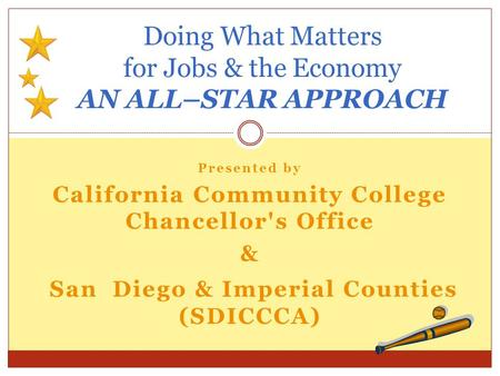 Presented by California Community College Chancellor's Office & San Diego & Imperial Counties (SDICCCA) Doing What Matters for Jobs & the Economy AN ALL–STAR.