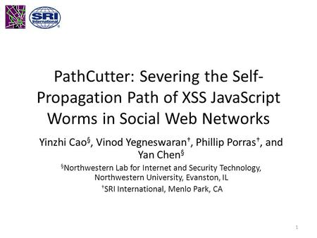 PathCutter: Severing the Self- Propagation Path of XSS JavaScript Worms in Social Web Networks Yinzhi Cao §, Vinod Yegneswaran †, Phillip Porras †, and.