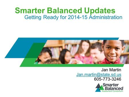 Smarter Balanced Updates Getting Ready for 2014-15 Administration Jan Martin 605-773-3246.