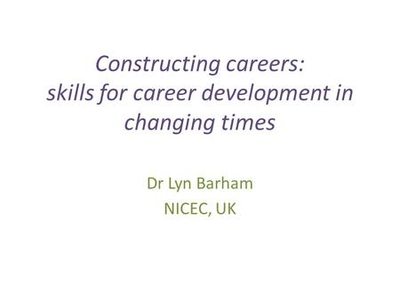 Constructing careers: skills for career development in changing times Dr Lyn Barham NICEC, UK.