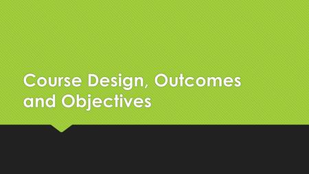 Course Design, Outcomes and Objectives. 3 Questions.