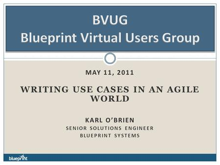 MAY 11, 2011 WRITING USE CASES IN AN AGILE WORLD KARL O'BRIEN SENIOR SOLUTIONS ENGINEER BLUEPRINT SYSTEMS.