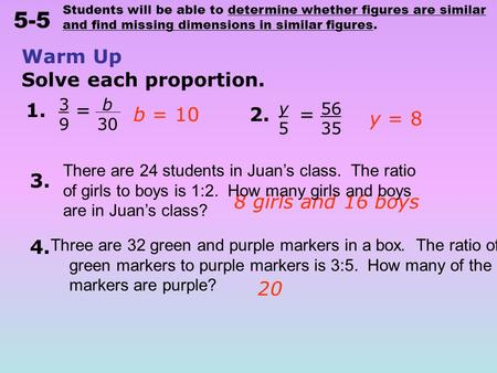 Students will be able to determine whether figures are similar and find missing dimensions in similar figures. 5-5 Warm Up Solve each proportion. b 30.
