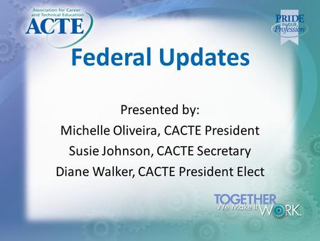 Federal Updates Presented by: Michelle Oliveira, CACTE President Susie Johnson, CACTE Secretary Diane Walker, CACTE President Elect.