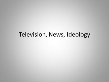 Television, News, Ideology. What is ideology? Van Dijk calls ideology a form of social cognition…