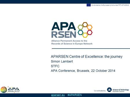 Co-funded by the European Union under FP7-ICT-2009-6 Co-ordinated by aparsen.eu #APARSEN APARSEN Centre of Excellence: the journey Simon Lambert STFC APA.