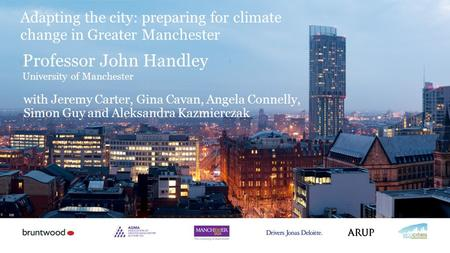 Professor John Handley University of Manchester Adapting the city: preparing for climate change in Greater Manchester with Jeremy Carter, Gina Cavan, Angela.