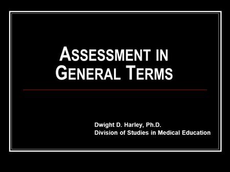 A SSESSMENT IN G ENERAL T ERMS Dwight D. Harley, Ph.D. Division of Studies in Medical Education.
