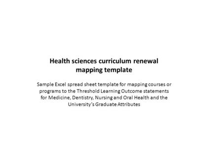 Health sciences curriculum renewal mapping template Sample Excel spread sheet template for mapping courses or programs to the Threshold Learning Outcome.