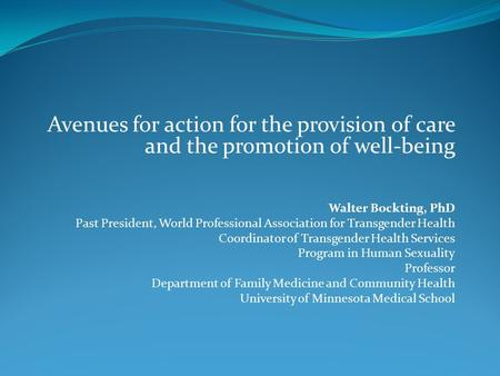 Avenues for action for the provision of care and the promotion of well-being Walter Bockting, PhD Past President, World Professional Association for Transgender.