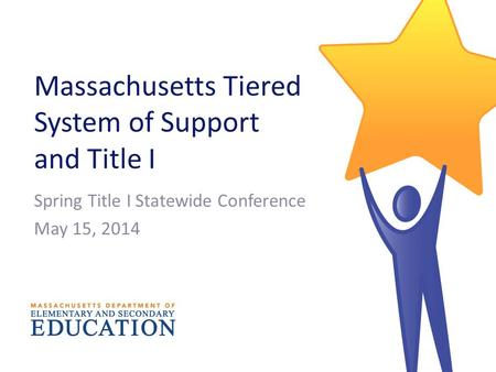 Massachusetts Tiered System of Support and Title I Spring Title I Statewide Conference May 15, 2014.
