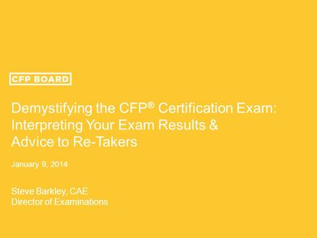 Demystifying the CFP ® Certification Exam: Interpreting Your Exam Results & Advice to Re-Takers January 9, 2014 Steve Barkley, CAE Director of Examinations.