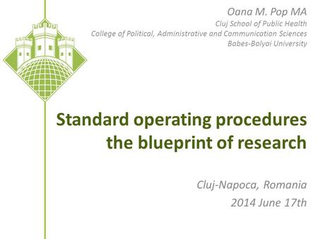 Standard operating procedures the blueprint of research Cluj-Napoca, Romania 2014 June 17th Oana M. Pop MA Cluj School of Public Health College of Political,