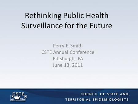 Rethinking Public Health Surveillance for the Future Perry F. Smith CSTE Annual Conference Pittsburgh, PA June 13, 2011.