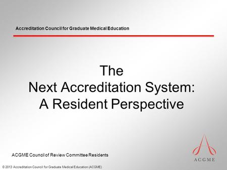 Accreditation Council for Graduate Medical Education The Next Accreditation System: A Resident Perspective © 2013 Accreditation Council for Graduate Medical.