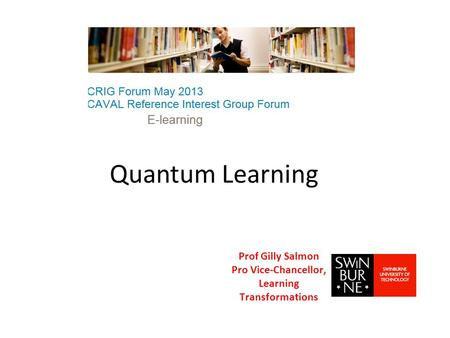 Quantum Learning Prof Gilly Salmon Pro Vice-Chancellor, Learning Transformations.