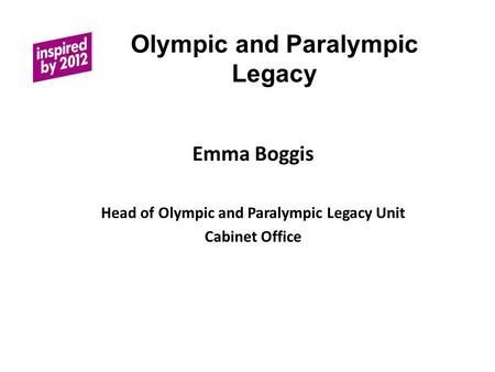 Olympic and Paralympic Legacy Emma Boggis Head of Olympic and Paralympic Legacy Unit Cabinet Office.