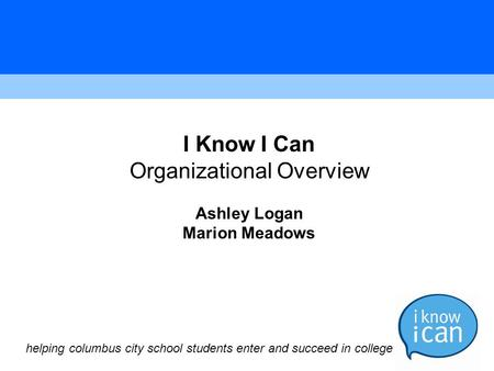 I Know I Can Organizational Overview Ashley Logan Marion Meadows helping columbus city school students enter and succeed in college.