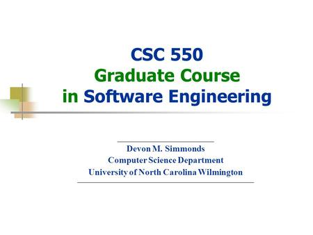 © Devon M.Simmonds, 2007 CSC 550 Graduate Course in Software Engineering ______________________ Devon M. Simmonds Computer Science Department University.