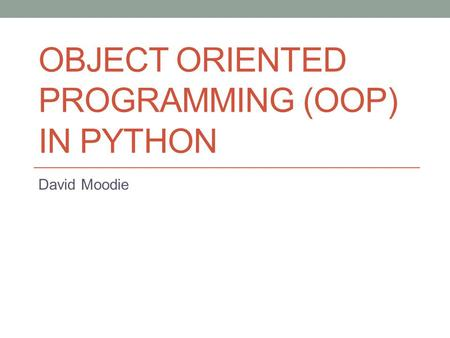 OBJECT ORIENTED PROGRAMMING (OOP) IN PYTHON David Moodie.