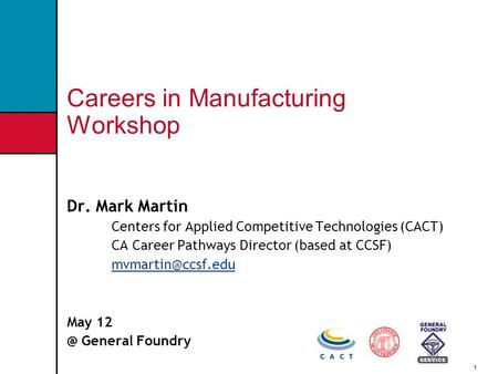1 Careers in Manufacturing Workshop Dr. Mark Martin Centers for Applied Competitive Technologies (CACT) CA Career Pathways Director (based at CCSF)