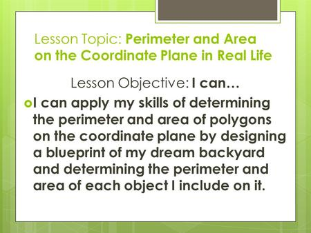 Lesson Topic: Perimeter and Area on the Coordinate Plane in Real Life Lesson Objective: I can…  I can apply my skills of determining the perimeter and.