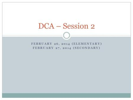 FEBRUARY 26, 2014 (ELEMENTARY) FEBRUARY 27, 2014 (SECONDARY) DCA – Session 2.