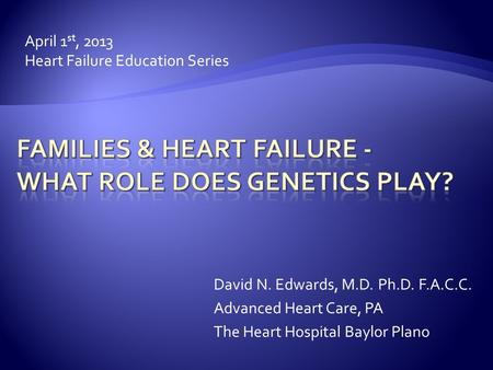 April 1 st, 2013 Heart Failure Education Series David N. Edwards, M.D. Ph.D. F.A.C.C. Advanced Heart Care, PA The Heart Hospital Baylor Plano.