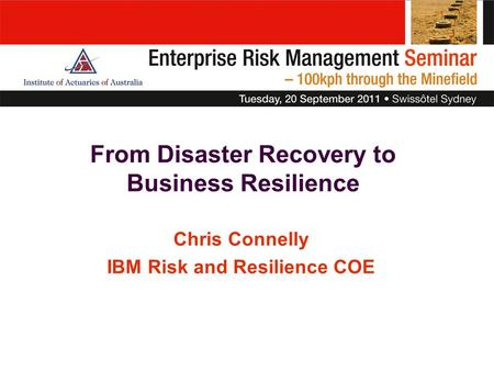 From Disaster Recovery to Business Resilience Chris Connelly IBM Risk and Resilience COE.