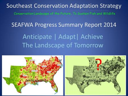 Anticipate | Adapt| Achieve The Landscape of Tomorrow ? Southeast Conservation Adaptation Strategy Conservation Landscape of the Future…To Sustain Fish.