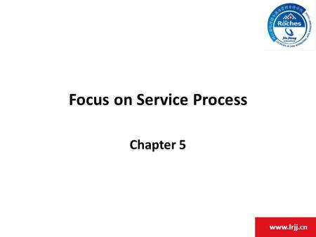 Www.lrjj.cn Focus on Service Process Chapter 5. www.lrjj.cn Chapter Objectives 1.Discuss the stages of operational competitiveness. 2.Appreciate the relationship.