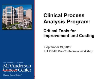 The Office of Performance Improvement, © 2012 The University of Texas MD Anderson Cancer Center Clinical Process Analysis Program: Critical Tools for Improvement.