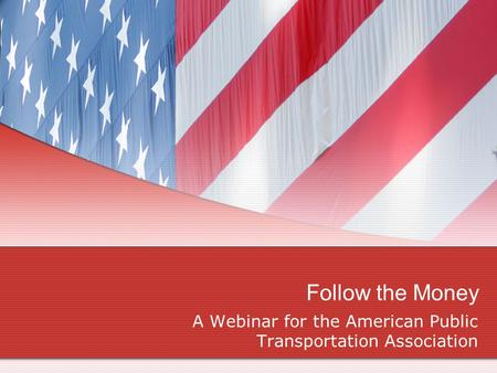 Follow the Money A Webinar for the American Public Transportation Association.