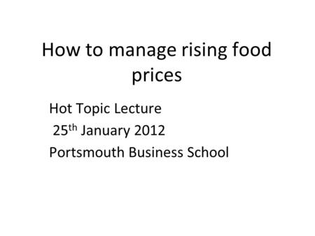 How to manage rising food prices Hot Topic Lecture 25 th January 2012 Portsmouth Business School.