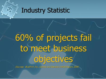 60% of projects fail to meet business objectives (Sources: BluePrint Inc., Gartner and Standish CHAOS Report, 2008) Industry Statistic.
