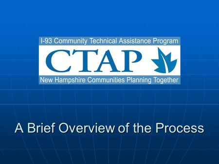 A Brief Overview of the Process. Why CTAP? During the development of the Salem to Manchester project, the public raised issues relative to growth. The.