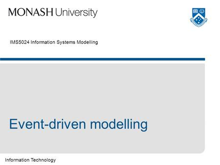 Information Technology IMS5024 Information Systems Modelling Event-driven modelling.