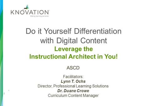 Do it Yourself Differentiation with Digital Content Leverage the Instructional Architect in You! ASCD Facilitators: Lynn T. Ochs Director, Professional.