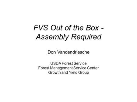 FVS Out of the Box - Assembly Required Don Vandendriesche USDA Forest Service Forest Management Service Center Growth and Yield Group.