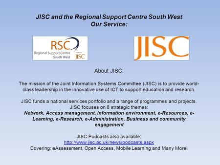JISC and the Regional Support Centre South West Our Service: About JISC: The mission of the Joint Information Systems Committee (JISC) is to provide world-