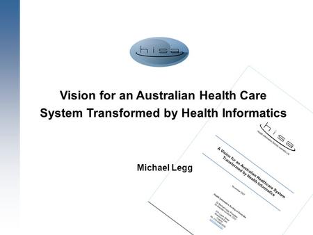 1 Vision for an Australian Health Care System Transformed by Health Informatics Michael Legg.