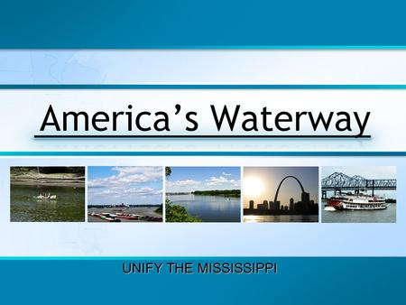 UNIFY THE MISSISSIPPI. The Future of the Mississippi River Who Will Decide? We believe the people who live and work beside the Mississippi River – those.