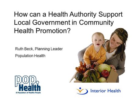 Ruth Beck, Planning Leader Population Health How can a Health Authority Support Local Government in Community Health Promotion?