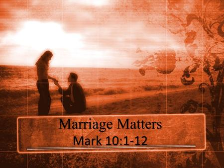 Marriage Matters Mark 10:1-12. The Trap 1 Getting up, He went from there to the region of Judea and beyond the Jordan; crowds gathered around Him again,