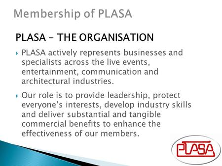 PLASA - THE ORGANISATION  PLASA actively represents businesses and specialists across the live events, entertainment, communication and architectural.