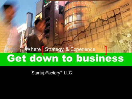 [ ] Get down to business StartupFactory ™ LLC Where Strategy & Experience.