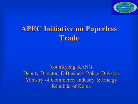 APEC Initiative on Paperless Trade YounKyong KANG Deputy Director, E-Business Policy Division Ministry of Commerce, Industry & Energy Republic of Korea.
