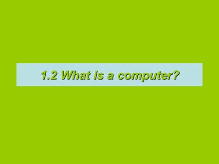 1.2 What is a computer?. hardware softwareA computer is a machine [or device/ hardware] that stores and processes data according to a list of instructions.